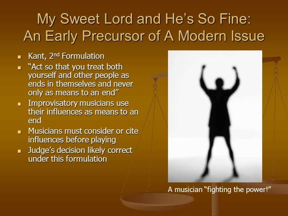 My Sweet Lord and He's So Fine: An Early Precursor of A Modern Issue Kant, 2 nd Formulation Kant, 2 nd Formulation Act so that you treat both yourself and other people as ends in themselves and never only as means to an end Act so that you treat both yourself and other people as ends in themselves and never only as means to an end Improvisatory musicians use their influences as means to an end Improvisatory musicians use their influences as means to an end Musicians must consider or cite influences before playing Musicians must consider or cite influences before playing Judge's decision likely correct under this formulation Judge's decision likely correct under this formulation A musician fighting the power!