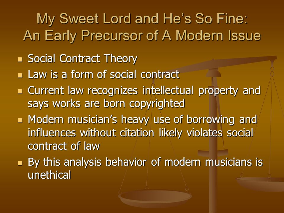 My Sweet Lord and He's So Fine: An Early Precursor of A Modern Issue Social Contract Theory Social Contract Theory Law is a form of social contract Law is a form of social contract Current law recognizes intellectual property and says works are born copyrighted Current law recognizes intellectual property and says works are born copyrighted Modern musician's heavy use of borrowing and influences without citation likely violates social contract of law Modern musician's heavy use of borrowing and influences without citation likely violates social contract of law By this analysis behavior of modern musicians is unethical By this analysis behavior of modern musicians is unethical