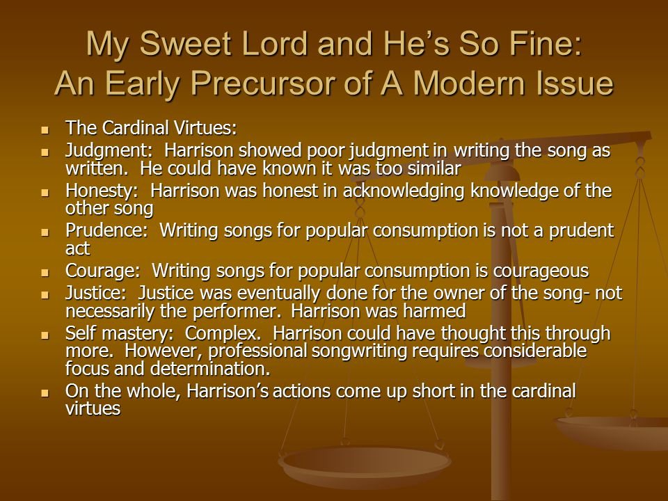 My Sweet Lord and He's So Fine: An Early Precursor of A Modern Issue The Cardinal Virtues: The Cardinal Virtues: Judgment: Harrison showed poor judgment in writing the song as written.