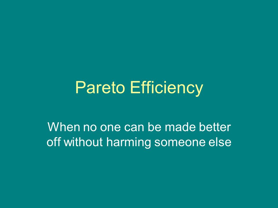 Pareto Efficiency When no one can be made better off without harming someone else