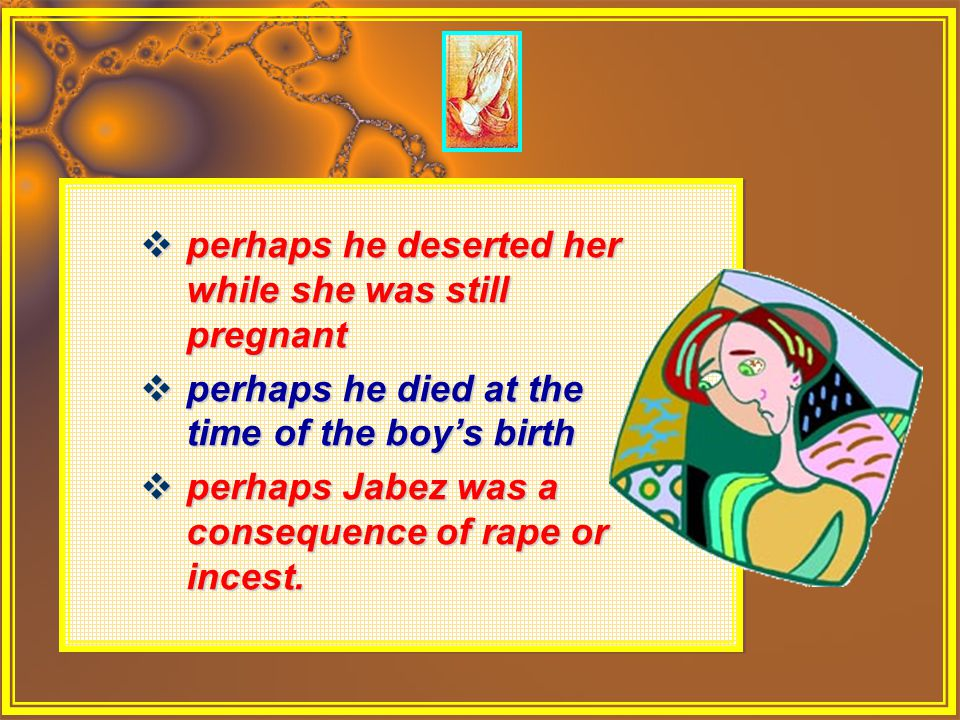  perhaps he deserted her while she was still pregnant  perhaps he died at the time of the boy's birth  perhaps Jabez was a consequence of rape or i
