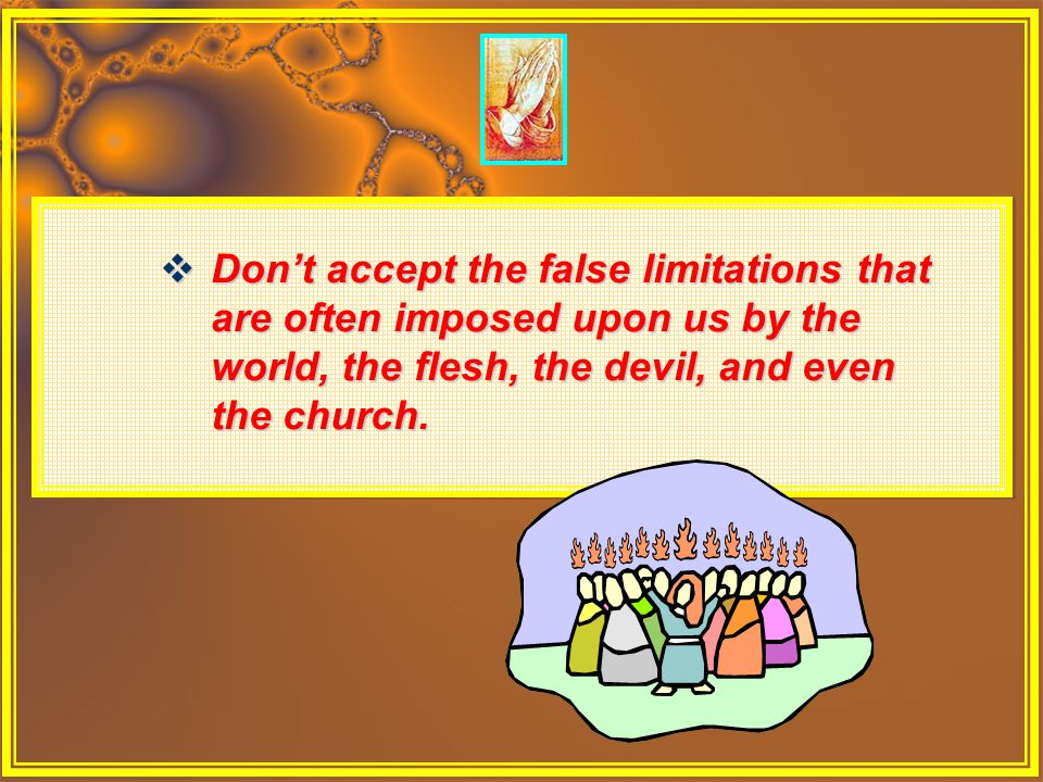 Don't accept the false limitations that are often imposed upon us by the world, the flesh, the devil, and even the church.