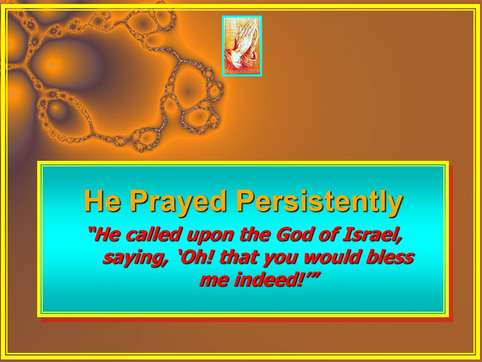 "He Prayed Persistently ""He called upon the God of Israel, saying, 'Oh! that you would bless me indeed!'"" He Prayed Persistently ""He called upon the Go"