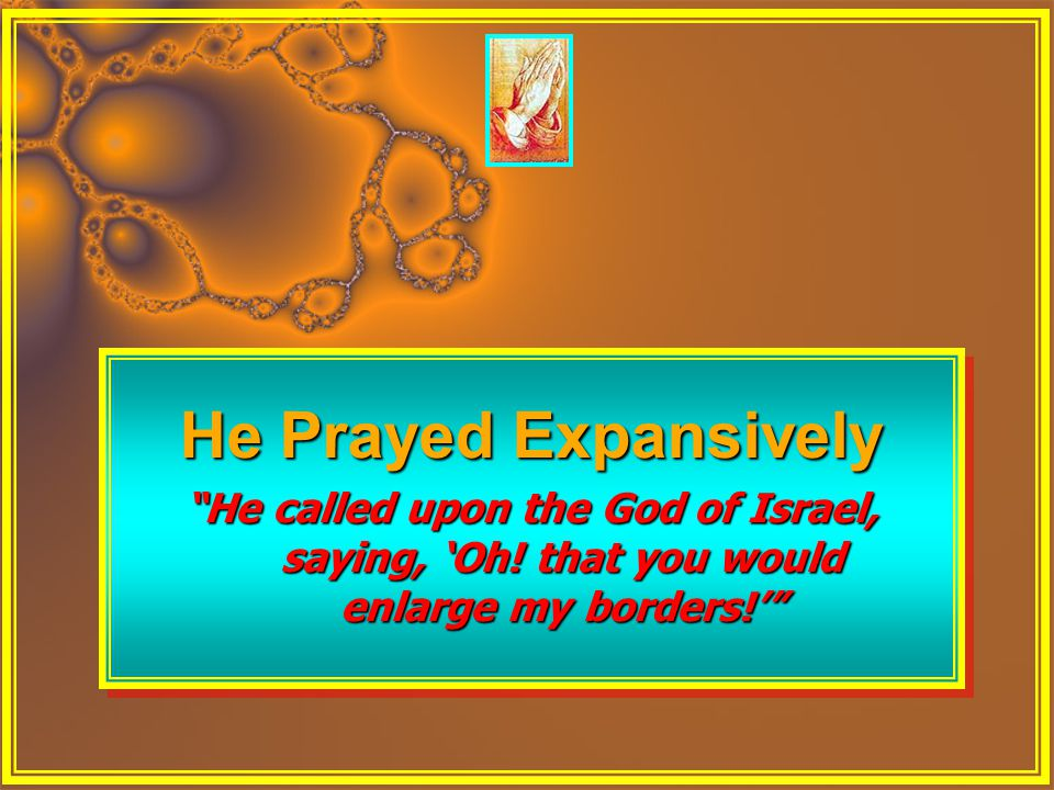 "He Prayed Expansively ""He called upon the God of Israel, saying, 'Oh! that you would enlarge my borders!'"" He Prayed Expansively ""He called upon the G"