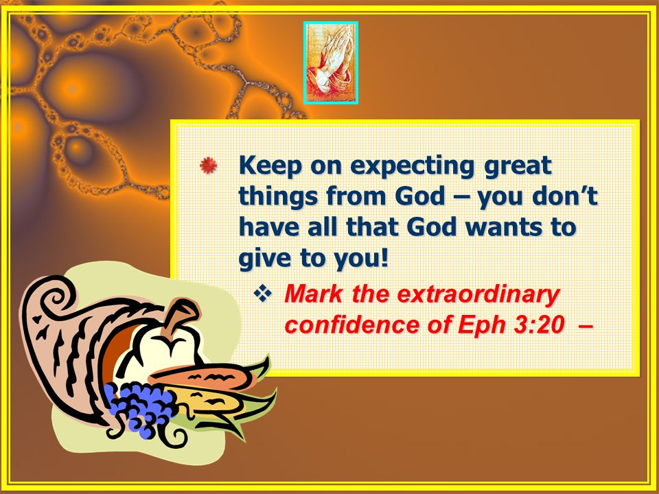 Keep on expecting great things from God – you don't have all that God wants to give to you!  Mark the extraordinary confidence of Eph 3:20 – Keep on