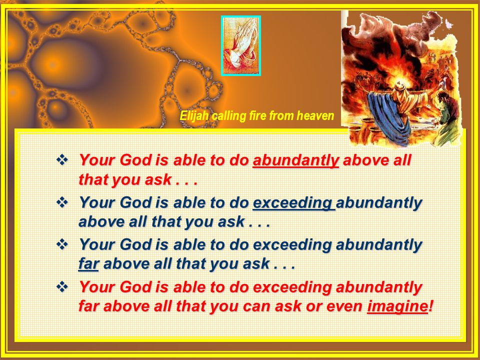  Your God is able to do abundantly above all that you ask...  Your God is able to do exceeding abundantly above all that you ask...  Your God is ab