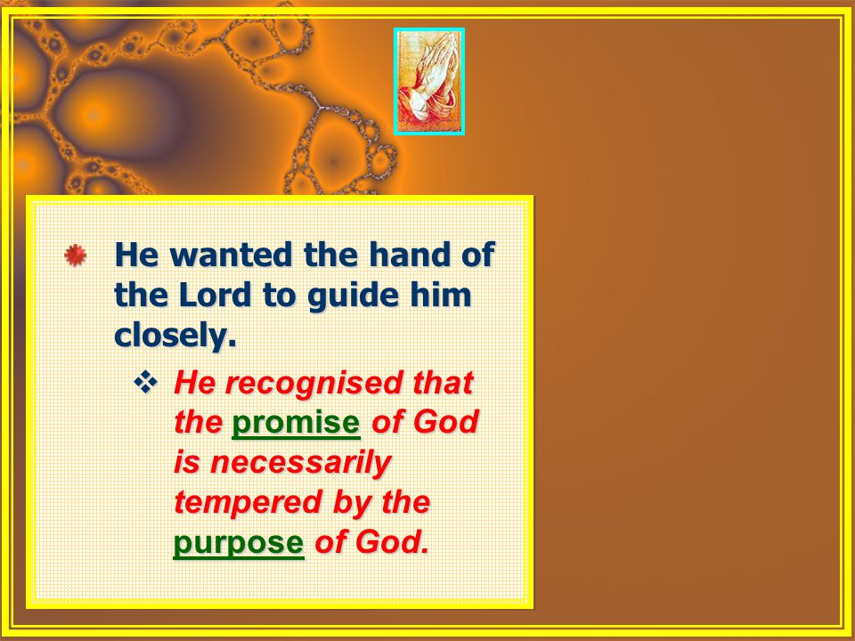 He wanted the hand of the Lord to guide him closely.  He recognised that the promise of God is necessarily tempered by the purpose of God. He wanted