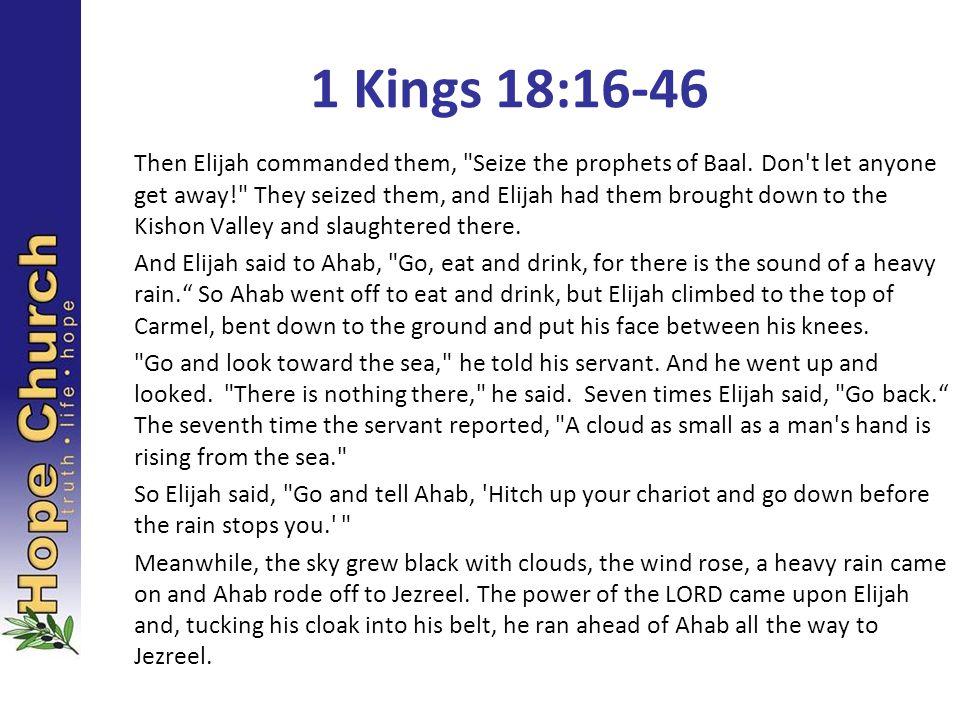 1 Kings 18:16-46 Then Elijah commanded them,