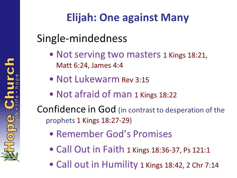 Elijah: One against Many Single-mindedness Not serving two masters 1 Kings 18:21, Matt 6:24, James 4:4 Not Lukewarm Rev 3:15 Not afraid of man 1 Kings