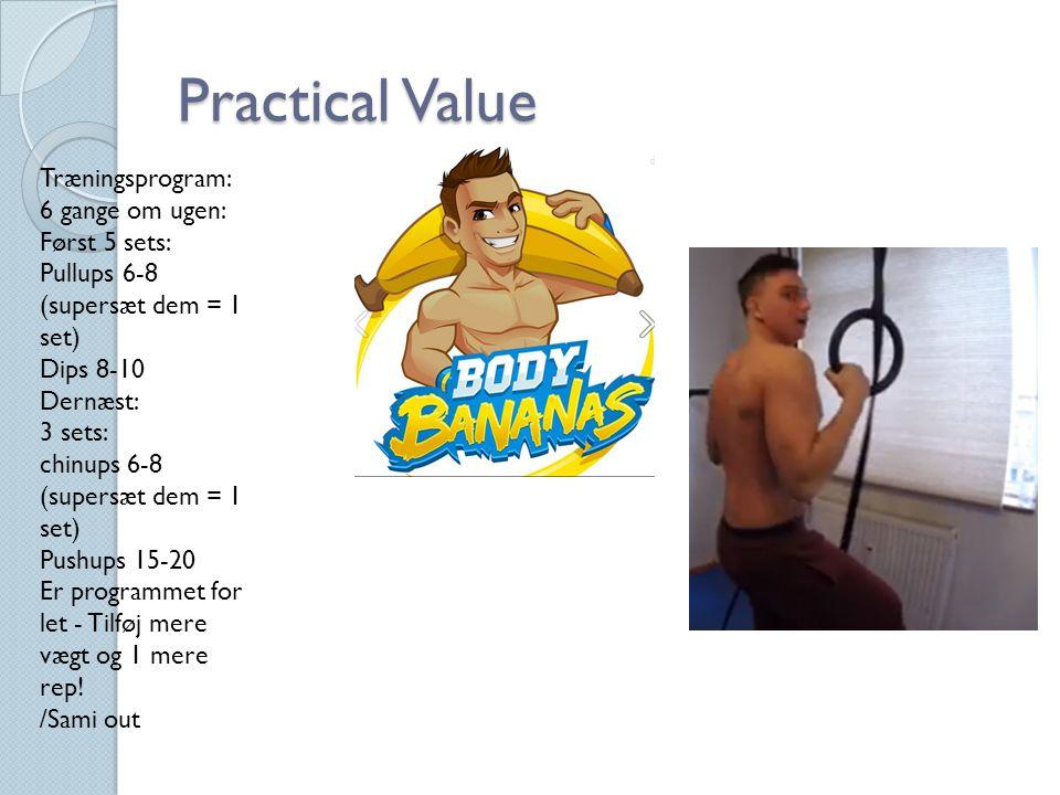 Practical Value Træningsprogram: 6 gange om ugen: Først 5 sets: Pullups 6-8 (supersæt dem = 1 set) Dips 8-10 Dernæst: 3 sets: chinups 6-8 (supersæt dem = 1 set) Pushups 15-20 Er programmet for let - Tilføj mere vægt og 1 mere rep.