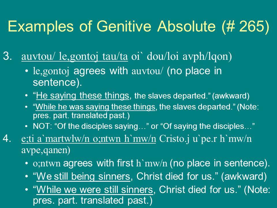 Examples of Genitive Absolute (# 265) 3.auvtou/ le,gontoj tau/ta oi` dou/loi avph/lqon) le,gontoj agrees with auvtou/ (no place in sentence).