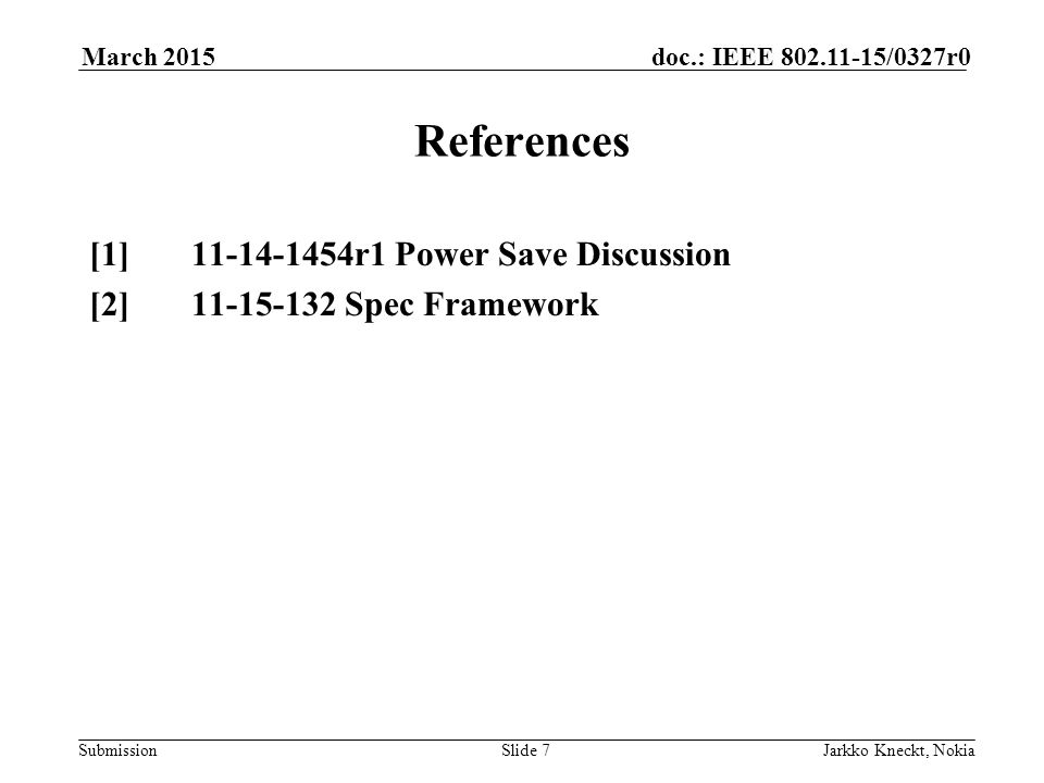 Submission doc.: IEEE 802.11-15/0327r0March 2015 Jarkko Kneckt, NokiaSlide 7 References [1] 11-14-1454r1 Power Save Discussion [2] 11-15-132 Spec Framework