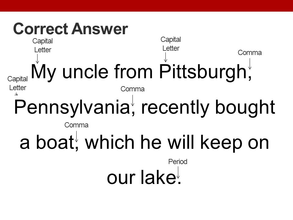 Correct Answer My uncle from Pittsburgh, Pennsylvania, recently bought a boat, which he will keep on our lake. Period Capital Letter Comma Capital Let
