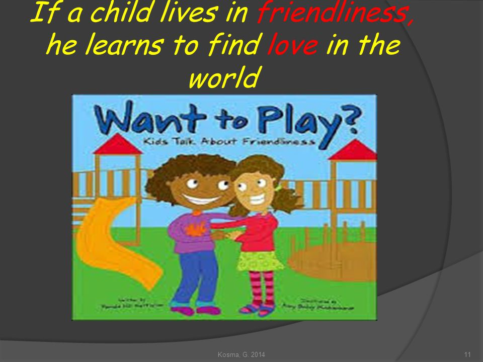 If a child lives in friendliness, he learns to find love in the world 11Kosma, G. 2014