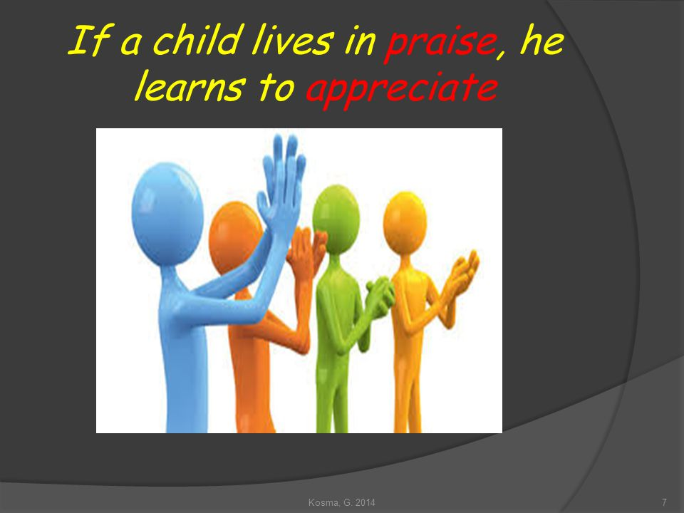 If a child lives in praise, he learns to appreciate 7Kosma, G. 2014