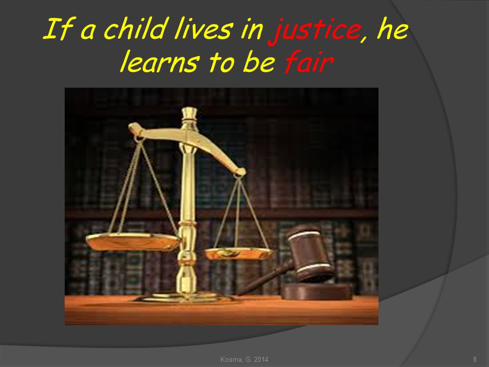 If a child lives in justice, he learns to be fair 8Kosma, G. 2014