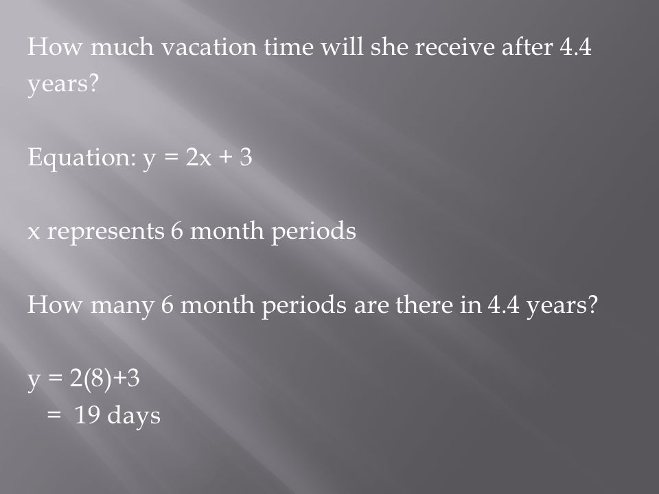 How much vacation time will she receive after 4.4 years? Equation: y = 2x + 3 x represents 6 month periods How many 6 month periods are there in 4.4 y