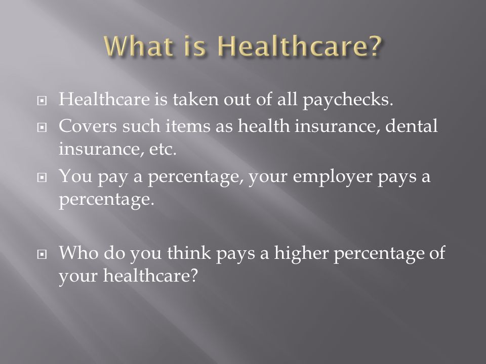  Healthcare is taken out of all paychecks.  Covers such items as health insurance, dental insurance, etc.  You pay a percentage, your employer pays