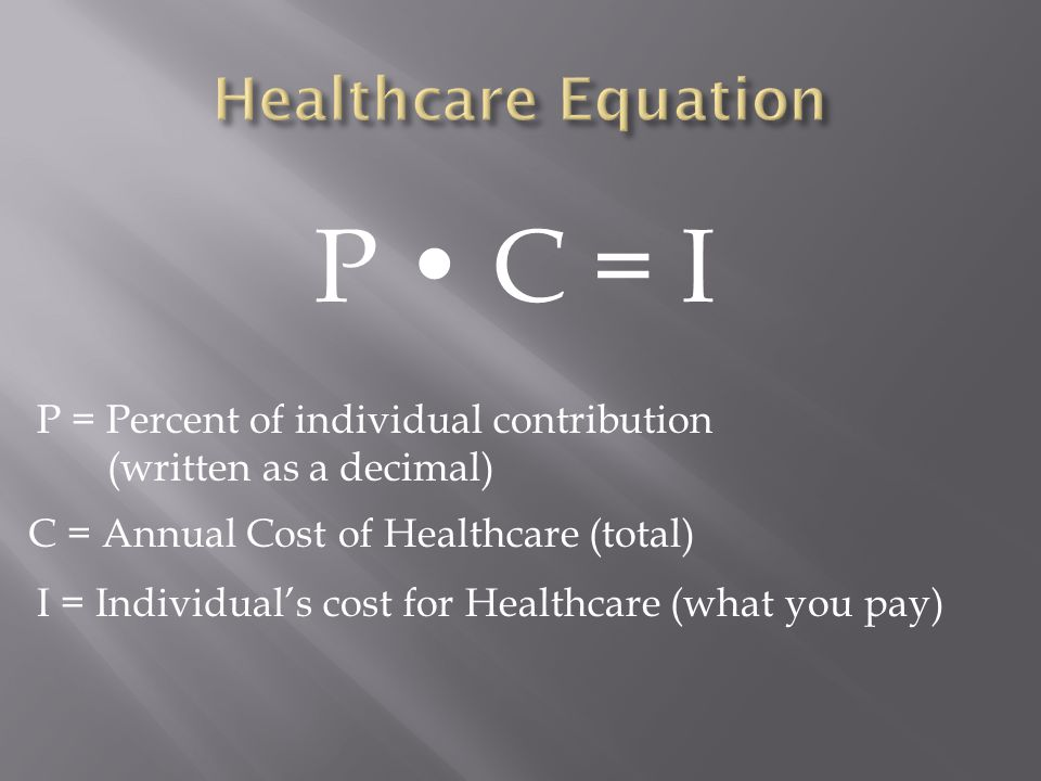 P C = I P = Percent of individual contribution (written as a decimal) C = Annual Cost of Healthcare (total) I = Individual's cost for Healthcare (what