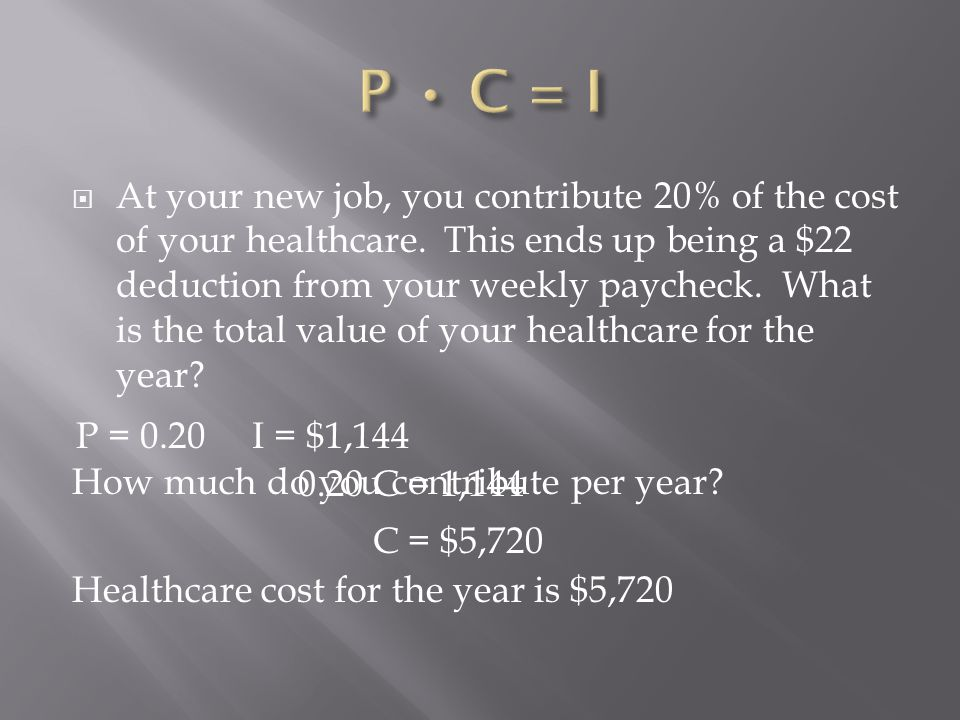  At your new job, you contribute 20% of the cost of your healthcare. This ends up being a $22 deduction from your weekly paycheck. What is the total