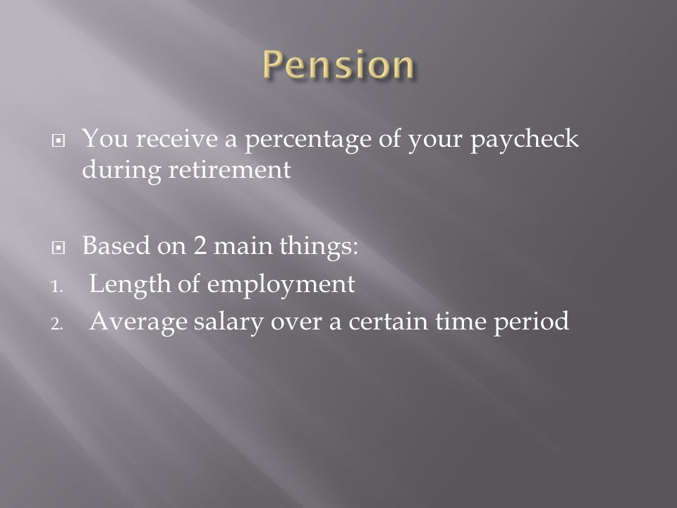  You receive a percentage of your paycheck during retirement  Based on 2 main things: 1. Length of employment 2. Average salary over a certain time