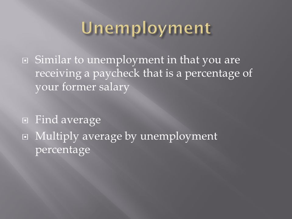  Similar to unemployment in that you are receiving a paycheck that is a percentage of your former salary  Find average  Multiply average by unemplo
