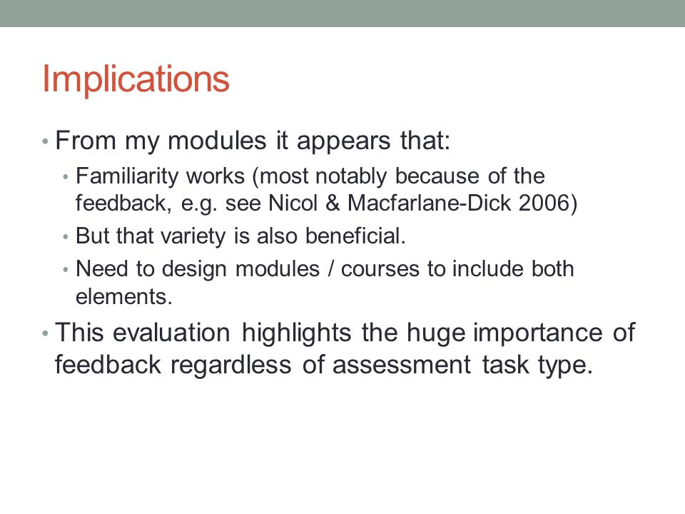 Implications From my modules it appears that: Familiarity works (most notably because of the feedback, e.g. see Nicol & Macfarlane-Dick 2006) But that