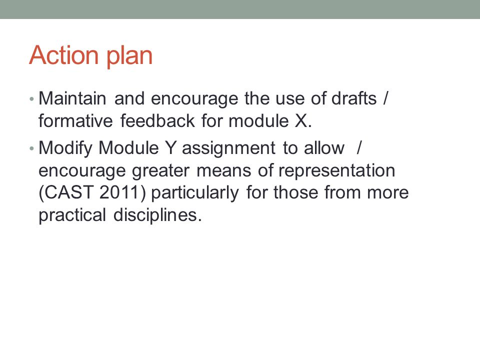 Action plan Maintain and encourage the use of drafts / formative feedback for module X. Modify Module Y assignment to allow / encourage greater means