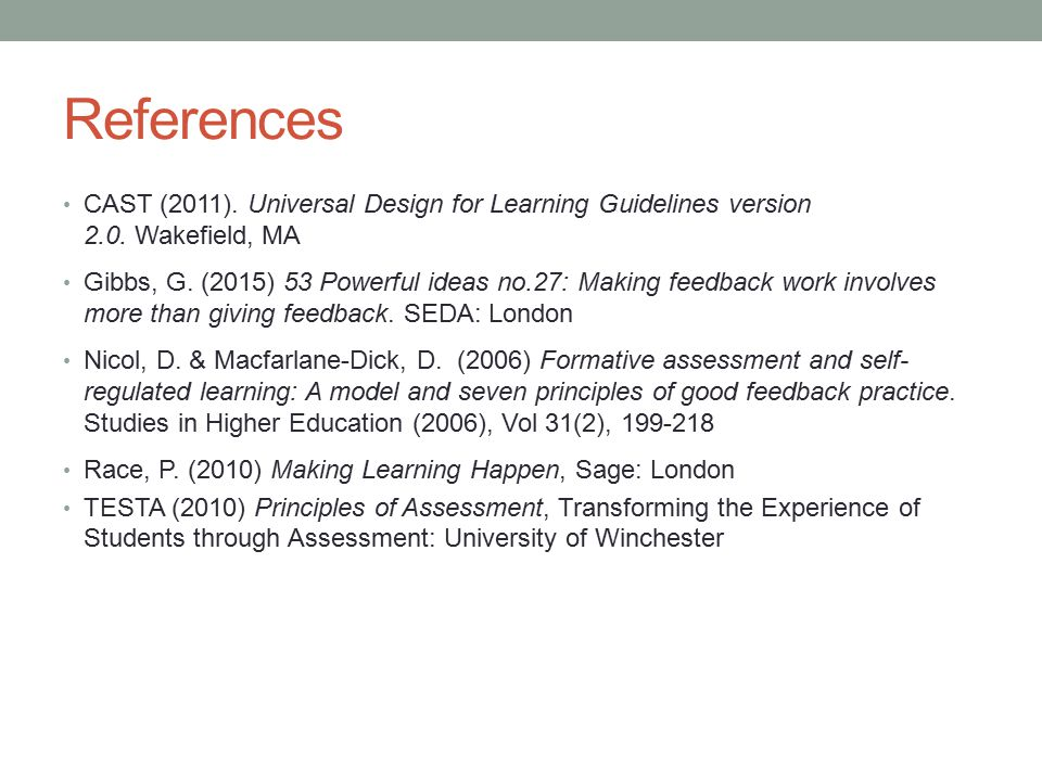 References CAST (2011). Universal Design for Learning Guidelines version 2.0. Wakefield, MA Gibbs, G. (2015) 53 Powerful ideas no.27: Making feedback
