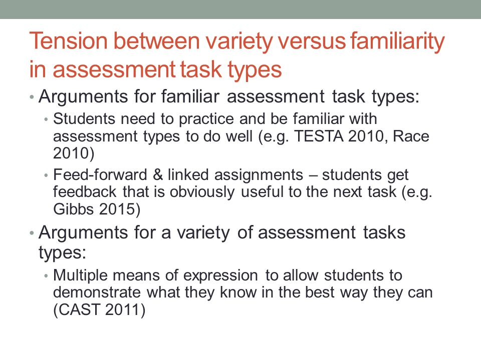 Tension between variety versus familiarity in assessment task types Arguments for familiar assessment task types: Students need to practice and be fam