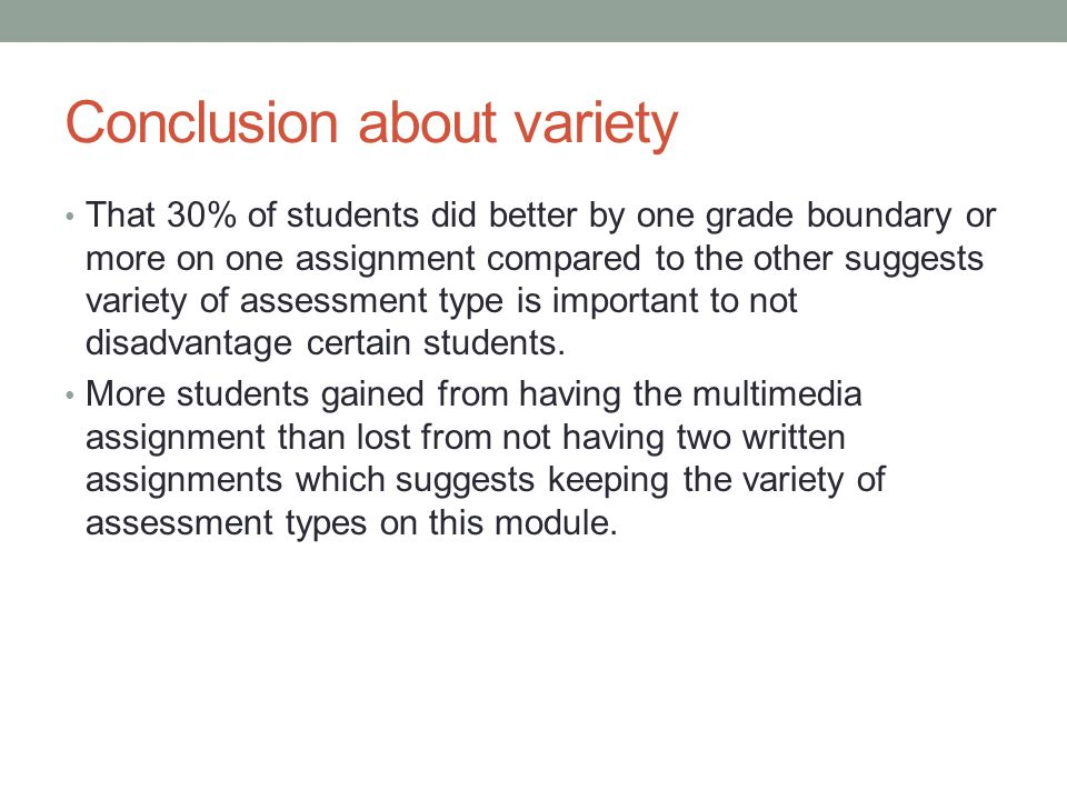 Conclusion about variety That 30% of students did better by one grade boundary or more on one assignment compared to the other suggests variety of assessment type is important to not disadvantage certain students.
