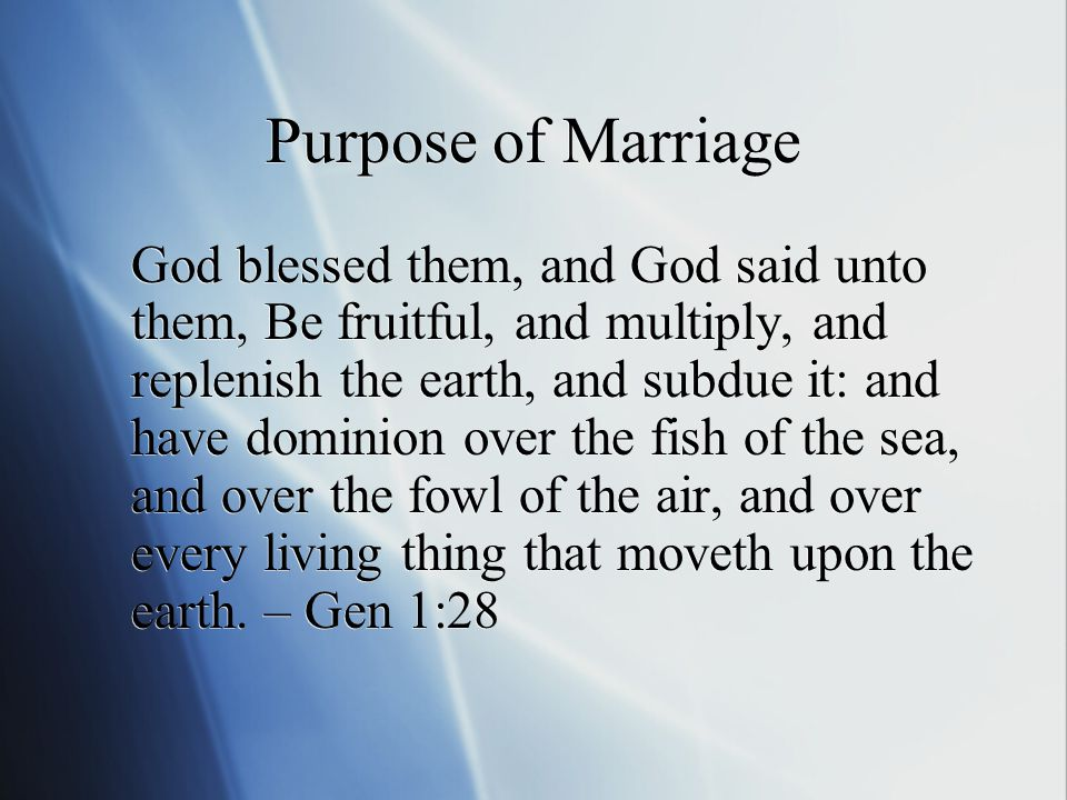 Purpose of Marriage God blessed them, and God said unto them, Be fruitful, and multiply, and replenish the earth, and subdue it: and have dominion over the fish of the sea, and over the fowl of the air, and over every living thing that moveth upon the earth.