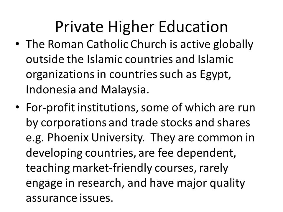 Private Higher Education The Roman Catholic Church is active globally outside the Islamic countries and Islamic organizations in countries such as Egypt, Indonesia and Malaysia.