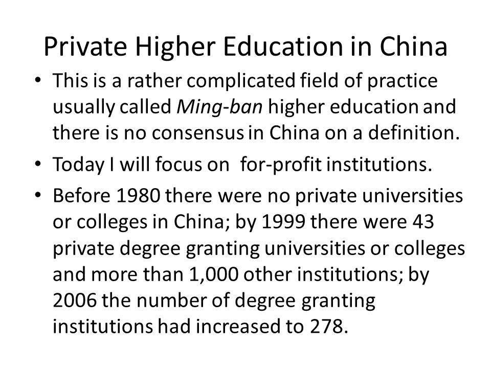 Private Higher Education in China This is a rather complicated field of practice usually called Ming-ban higher education and there is no consensus in China on a definition.