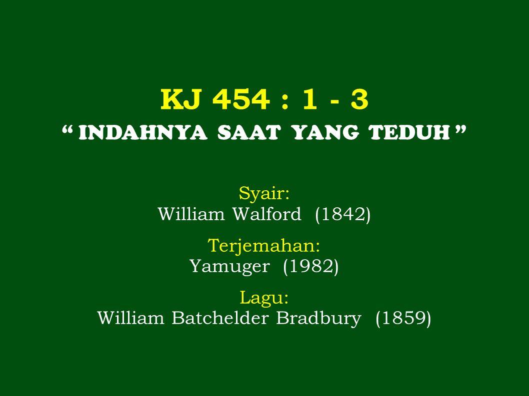 """KJ 454 : 1 - 3 """" INDAHNYA SAAT YANG TEDUH """" Syair: William Walford (1842) Terjemahan: Yamuger (1982) Lagu: William Batchelder Bradbury (1859)"""