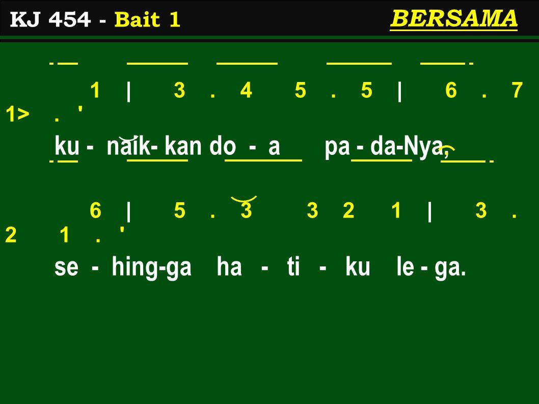 1 | 3. 4 5. 5 | 6. 7 1>. ' ku - naik- kan do - a pa - da-Nya, 6 | 5. 3 3 2 1 | 3. 2 1. ' se - hing-ga ha - ti - ku le - ga. KJ 454 - Bait 1 BERSAMA