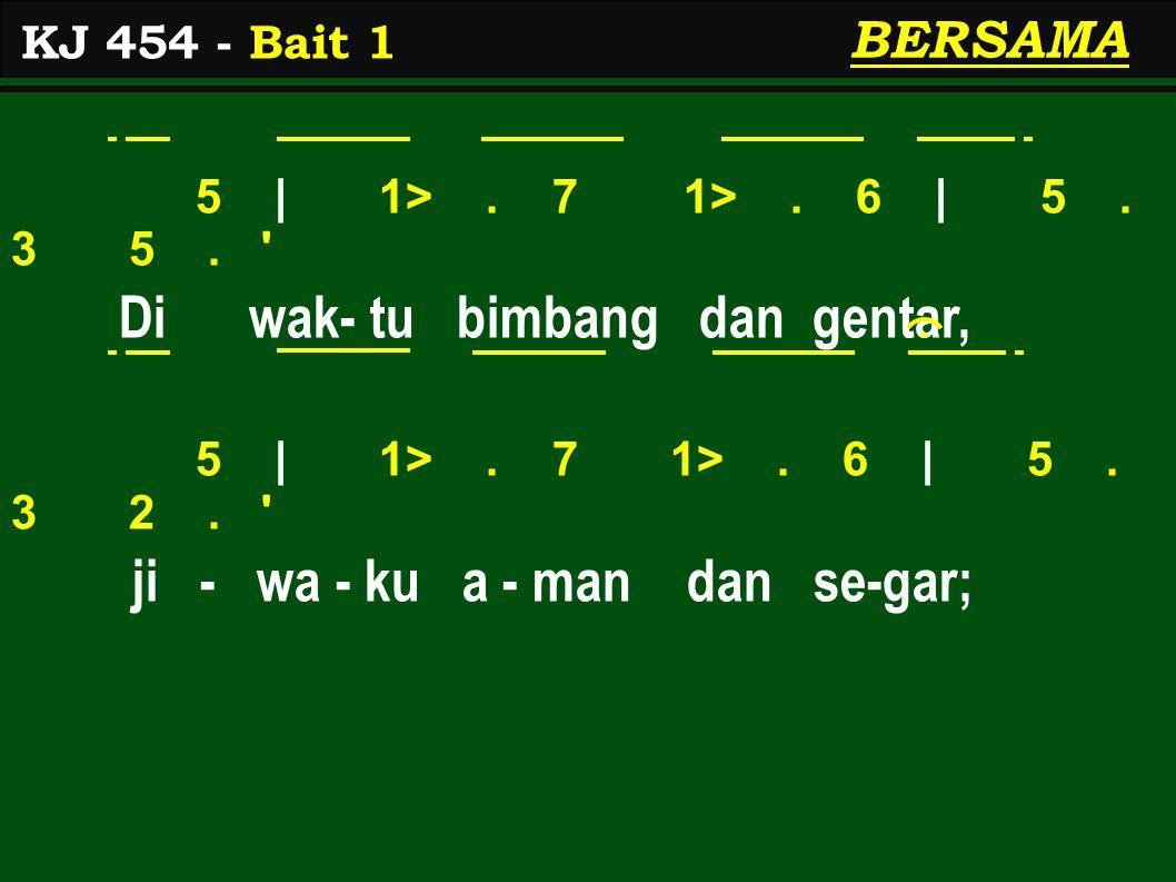 5 | 1>. 7 1>. 6 | 5. 3 5. ' Di wak- tu bimbang dan gentar, 5 | 1>. 7 1>. 6 | 5. 3 2. ' ji - wa - ku a - man dan se-gar; KJ 454 - Bait 1 BERSAMA