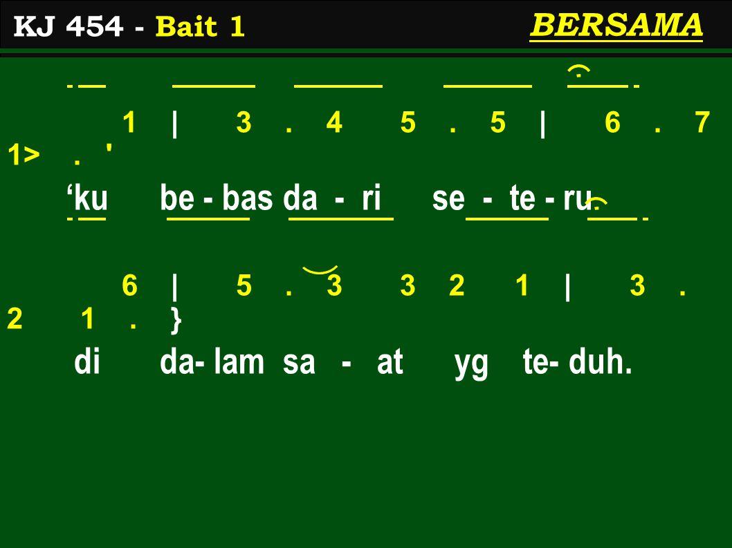 1 | 3. 4 5. 5 | 6. 7 1>. ' 'ku be - bas da - ri se - te - ru 6 | 5. 3 3 2 1 | 3. 2 1. } di da- lam sa - at yg te- duh. KJ 454 - Bait 1 BERSAMA