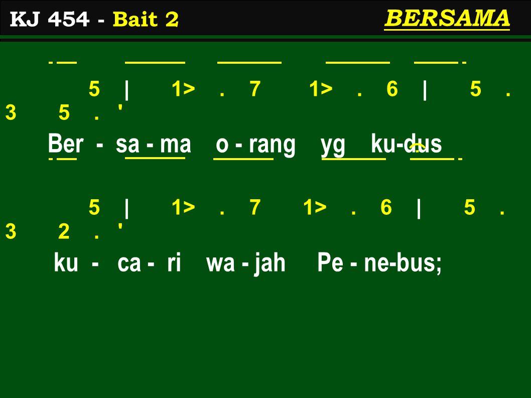 5 | 1>. 7 1>. 6 | 5. 3 5. ' Ber - sa - ma o - rang yg ku-dus 5 | 1>. 7 1>. 6 | 5. 3 2. ' ku - ca - ri wa - jah Pe - ne-bus; KJ 454 - Bait 2 BERSAMA