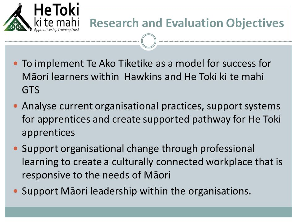 Research and Evaluation Objectives To implement Te Ako Tiketike as a model for success for Māori learners within Hawkins and He Toki ki te mahi GTS Analyse current organisational practices, support systems for apprentices and create supported pathway for He Toki apprentices Support organisational change through professional learning to create a culturally connected workplace that is responsive to the needs of Māori Support Māori leadership within the organisations.