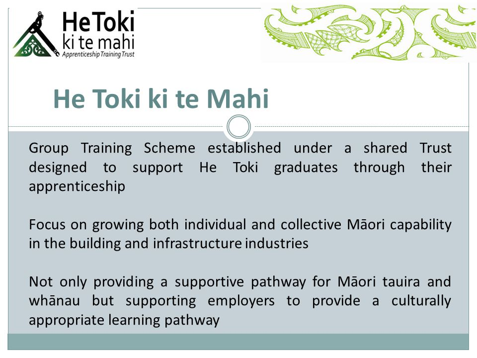 He Toki ki te Mahi Group Training Scheme established under a shared Trust designed to support He Toki graduates through their apprenticeship Focus on growing both individual and collective Māori capability in the building and infrastructure industries Not only providing a supportive pathway for Māori tauira and whānau but supporting employers to provide a culturally appropriate learning pathway