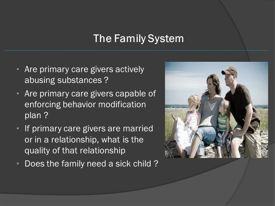The Family System Are primary care givers actively abusing substances ? Are primary care givers capable of enforcing behavior modification plan ? If p