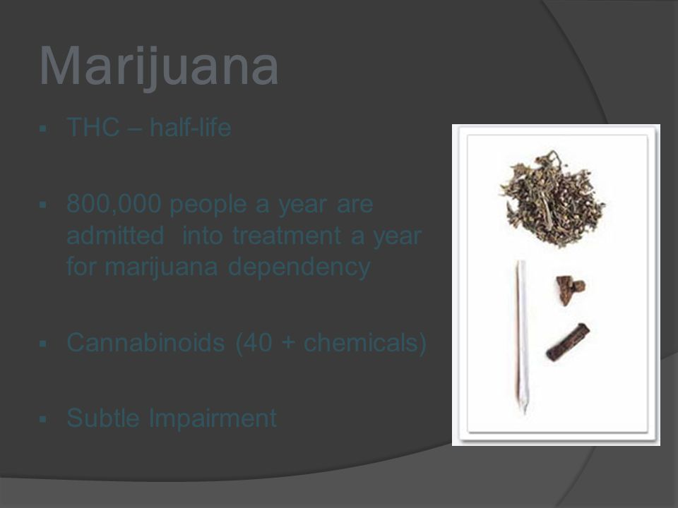 Marijuana  THC – half-life  800,000 people a year are admitted into treatment a year for marijuana dependency  Cannabinoids (40 + chemicals)  Subtle Impairment