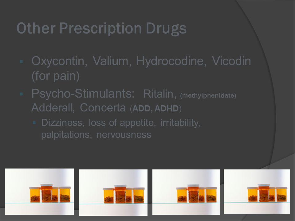 Other Prescription Drugs  Oxycontin, Valium, Hydrocodine, Vicodin (for pain)  Psycho-Stimulants: Ritalin, (methylphenidate) Adderall, Concerta (ADD, ADHD)  Dizziness, loss of appetite, irritability, palpitations, nervousness