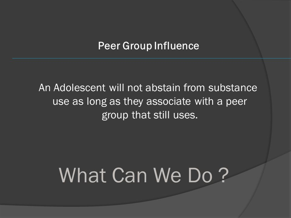 Peer Group Influence An Adolescent will not abstain from substance use as long as they associate with a peer group that still uses. What Can We Do ?