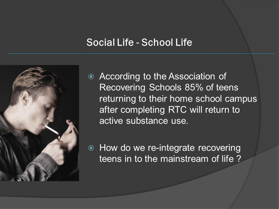 Social Life - School Life  According to the Association of Recovering Schools 85% of teens returning to their home school campus after completing RTC