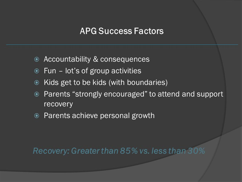 "APG Success Factors  Accountability & consequences  Fun – lot's of group activities  Kids get to be kids (with boundaries)  Parents ""strongly enco"