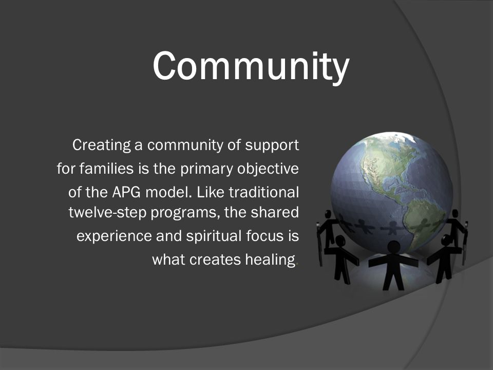 Community Creating a community of support for families is the primary objective of the APG model. Like traditional twelve-step programs, the shared ex