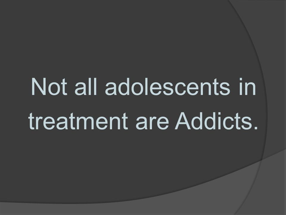 Not all adolescents in treatment are Addicts.
