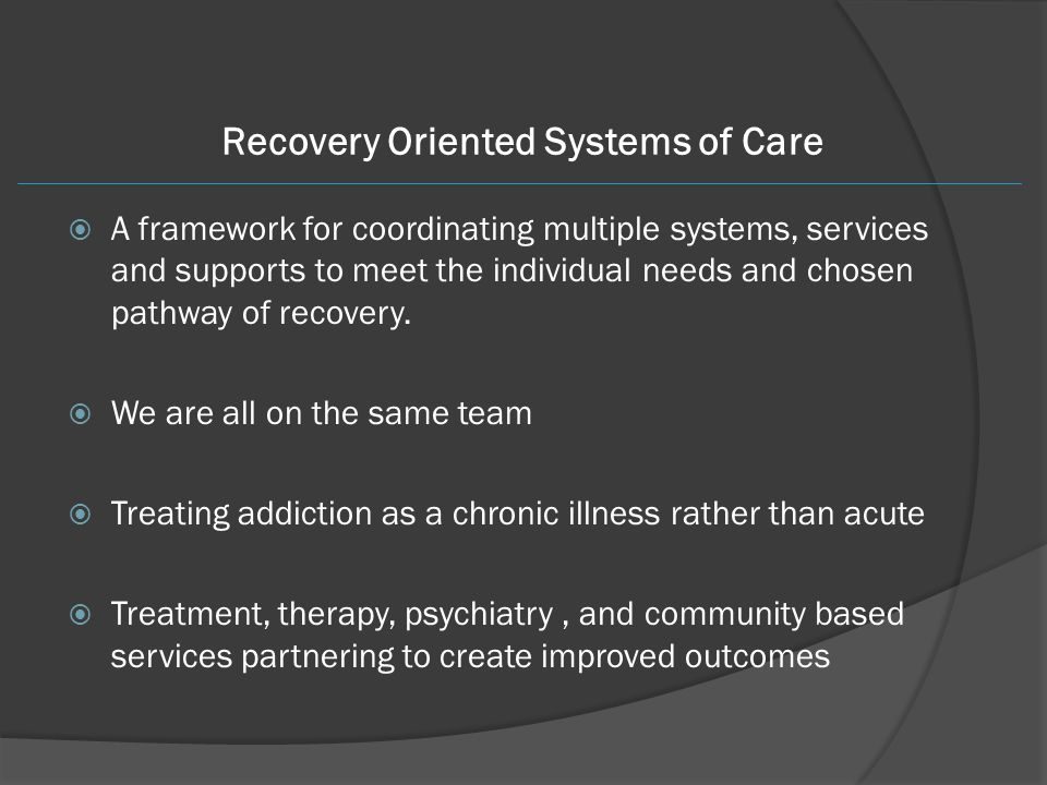 Recovery Oriented Systems of Care  A framework for coordinating multiple systems, services and supports to meet the individual needs and chosen pathw